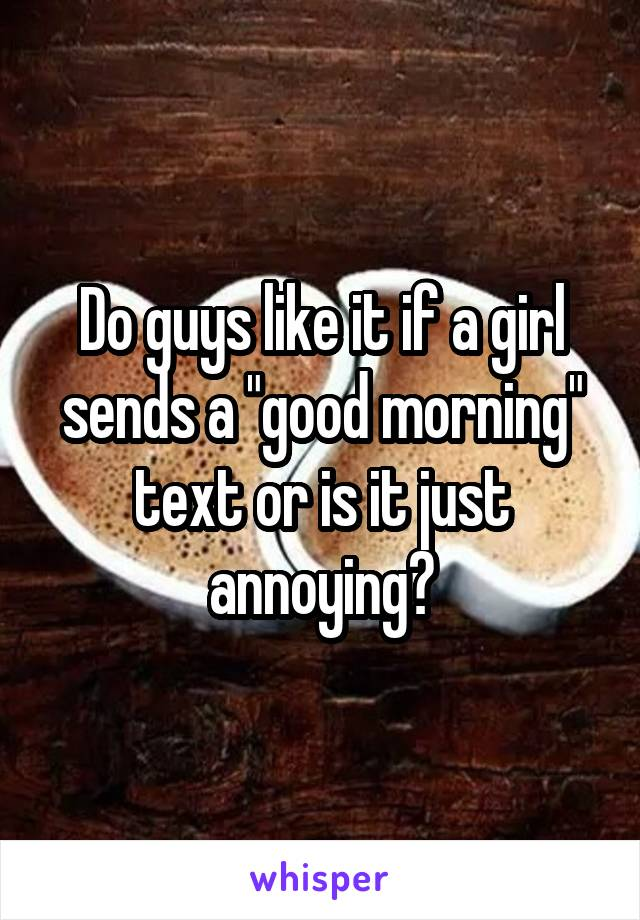 """Do guys like it if a girl sends a """"good morning"""" text or is it just annoying?"""