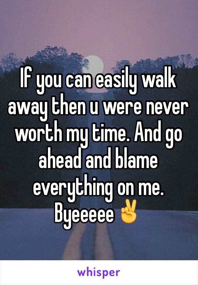 If you can easily walk away then u were never worth my time. And go ahead and blame everything on me. Byeeeee✌️