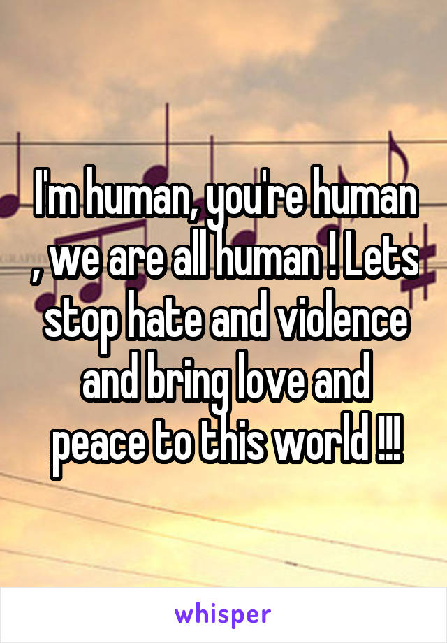I'm human, you're human , we are all human ! Lets stop hate and violence and bring love and peace to this world !!!