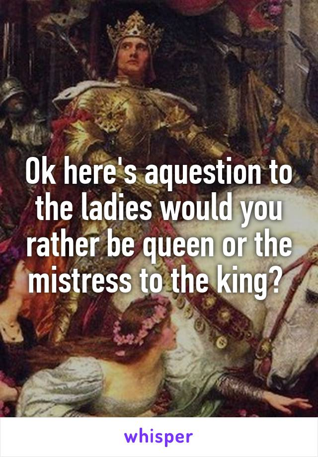 Ok here's aquestion to the ladies would you rather be queen or the mistress to the king?