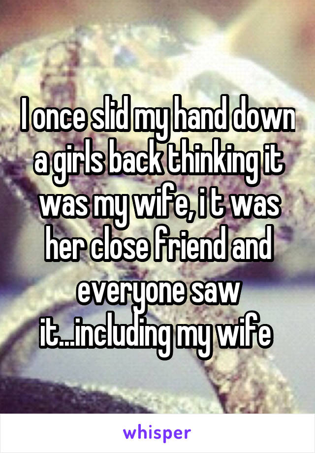 I once slid my hand down a girls back thinking it was my wife, i t was her close friend and everyone saw it...including my wife