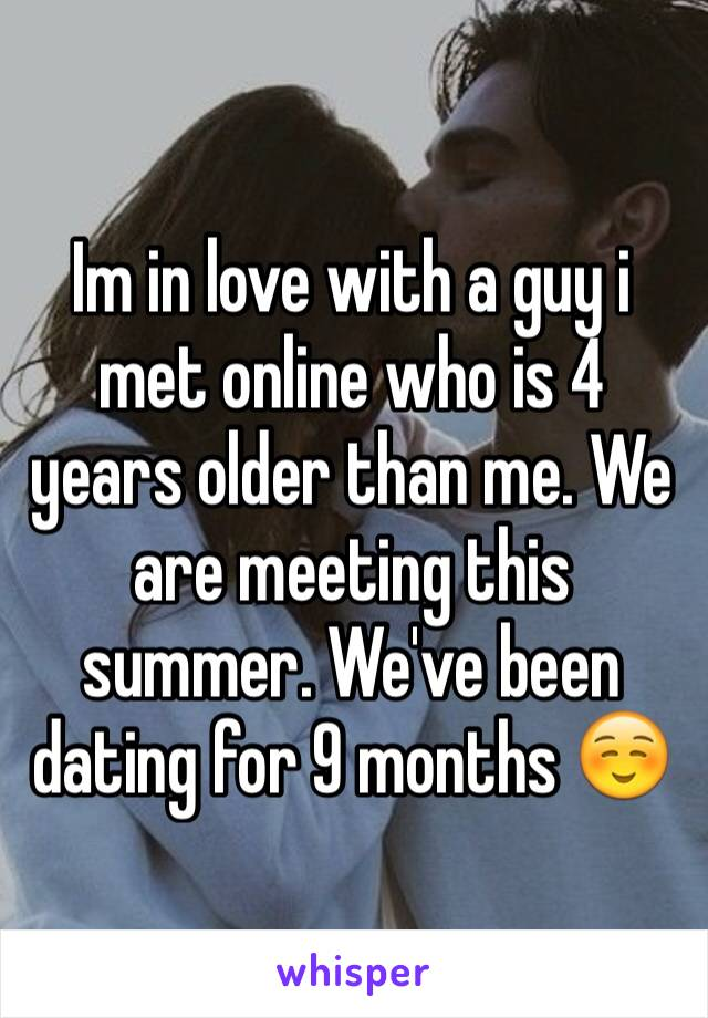 Im in love with a guy i met online who is 4 years older than me. We are meeting this summer. We've been dating for 9 months ☺️
