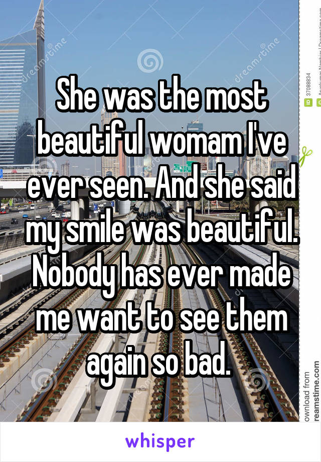 She was the most beautiful womam I've ever seen. And she said my smile was beautiful. Nobody has ever made me want to see them again so bad.