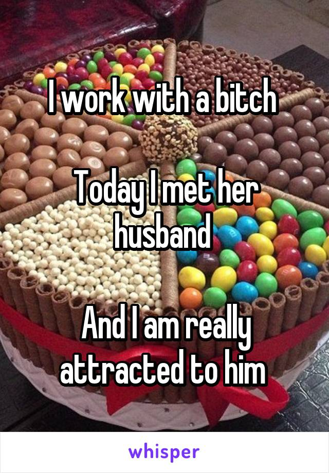 I work with a bitch   Today I met her husband   And I am really attracted to him