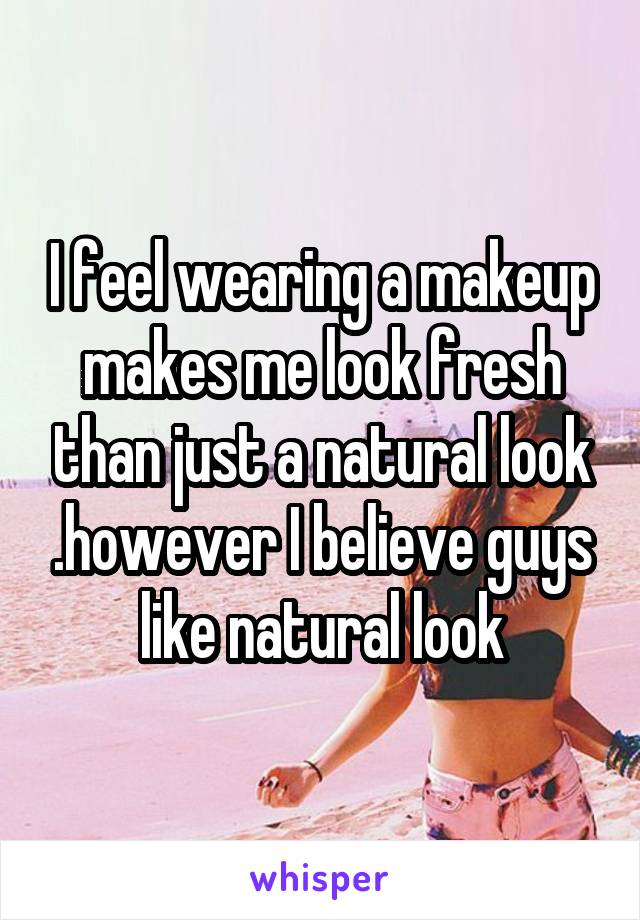 I feel wearing a makeup makes me look fresh than just a natural look .however I believe guys like natural look