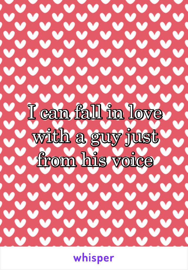 I can fall in love with a guy just from his voice