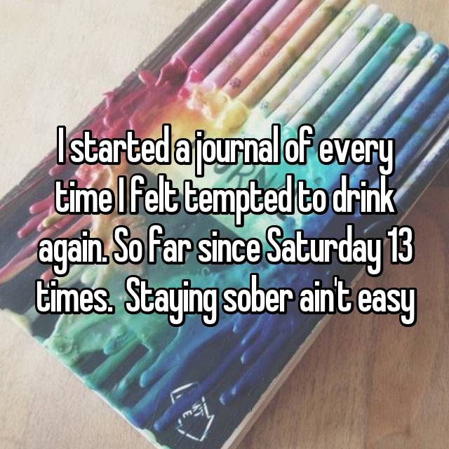 I started a journal of every time I felt tempted to drink again. So far since Saturday 13 times.  Staying sober ain't easy