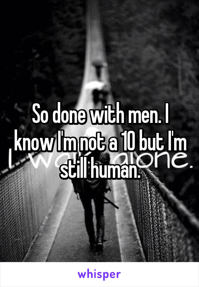 So done with men. I know I'm not a 10 but I'm still human.