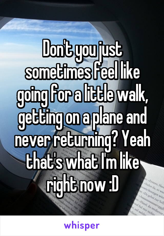 Don't you just sometimes feel like going for a little walk, getting on a plane and never returning? Yeah that's what I'm like right now :D