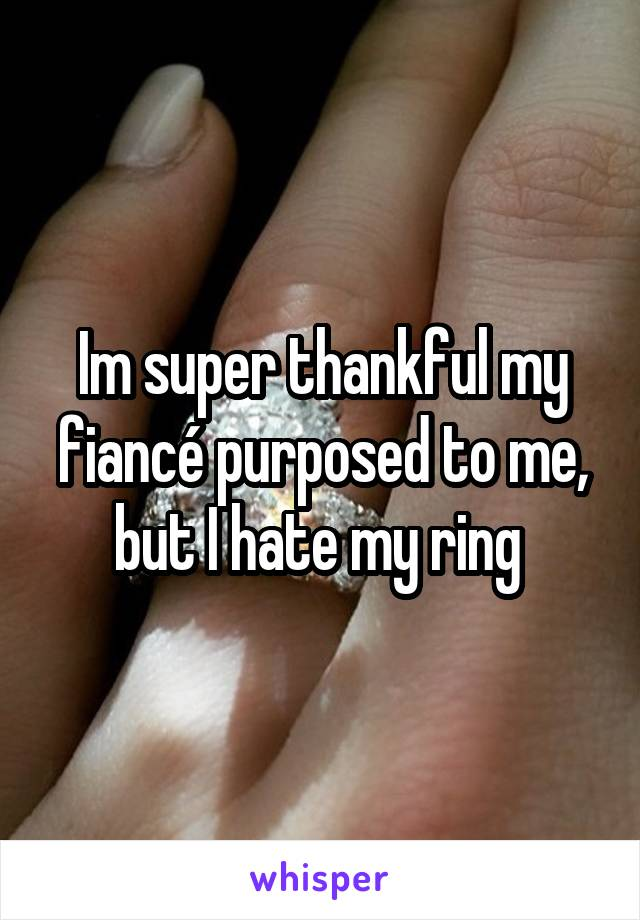Im super thankful my fiancé purposed to me, but I hate my ring