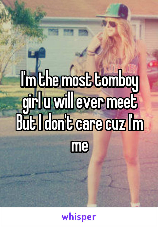 I'm the most tomboy girl u will ever meet But I don't care cuz I'm me