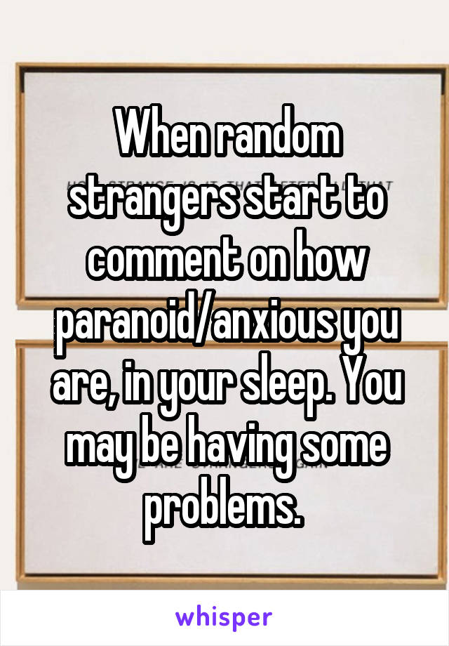 When random strangers start to comment on how paranoid/anxious you are, in your sleep. You may be having some problems.