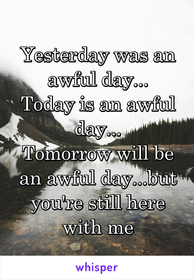 Yesterday was an awful day... Today is an awful day... Tomorrow will be an awful day...but you're still here with me