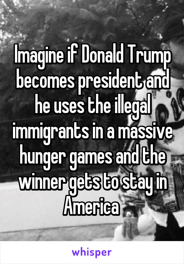 Imagine if Donald Trump becomes president and he uses the illegal immigrants in a massive hunger games and the winner gets to stay in America