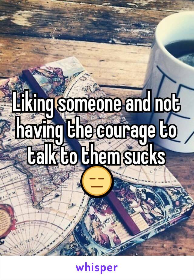 Liking someone and not having the courage to talk to them sucks 😑