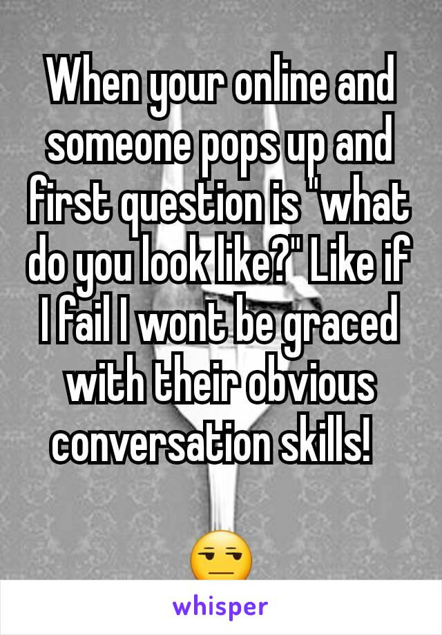 """When your online and someone pops up and first question is """"what do you look like?"""" Like if I fail I wont be graced with their obvious conversation skills!    😒"""
