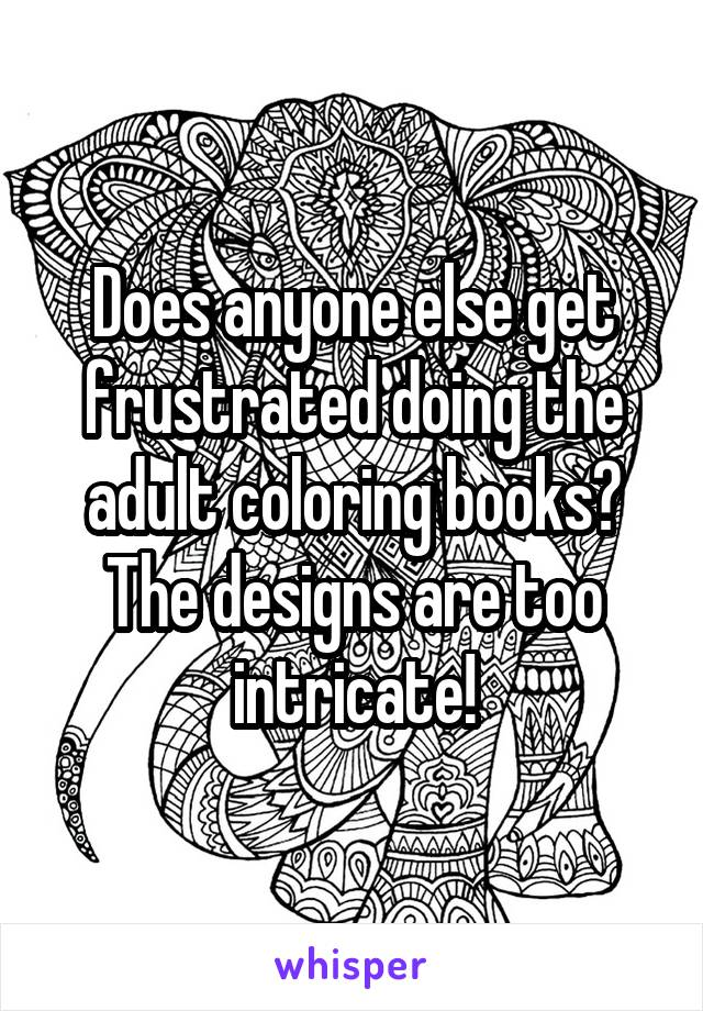 Does anyone else get frustrated doing the adult coloring books? The designs are too intricate!