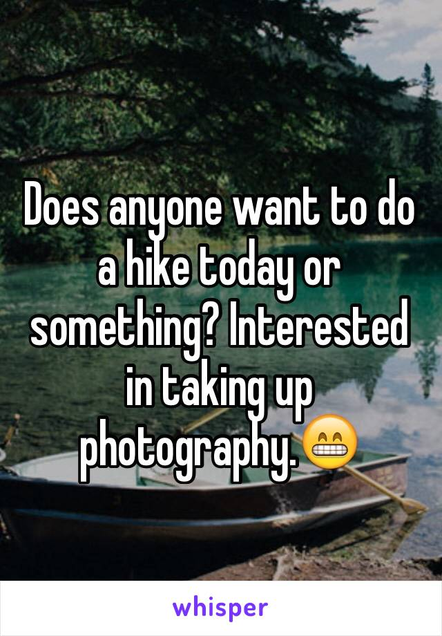Does anyone want to do a hike today or something? Interested in taking up photography.😁