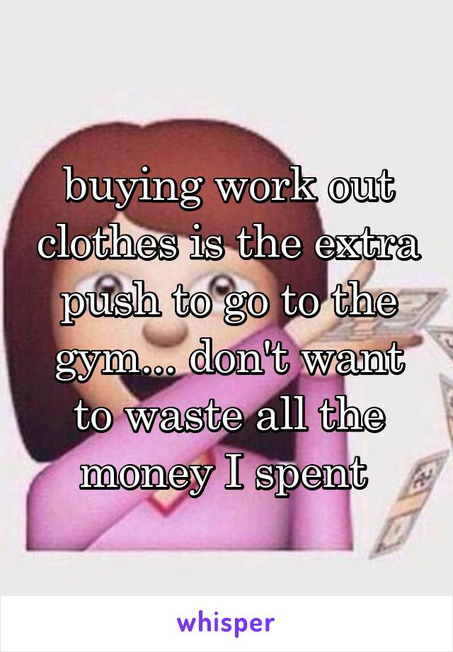 buying work out clothes is the extra push to go to the gym... don't want to waste all the money I spent