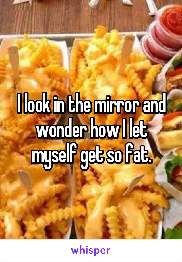 I look in the mirror and wonder how I let myself get so fat.