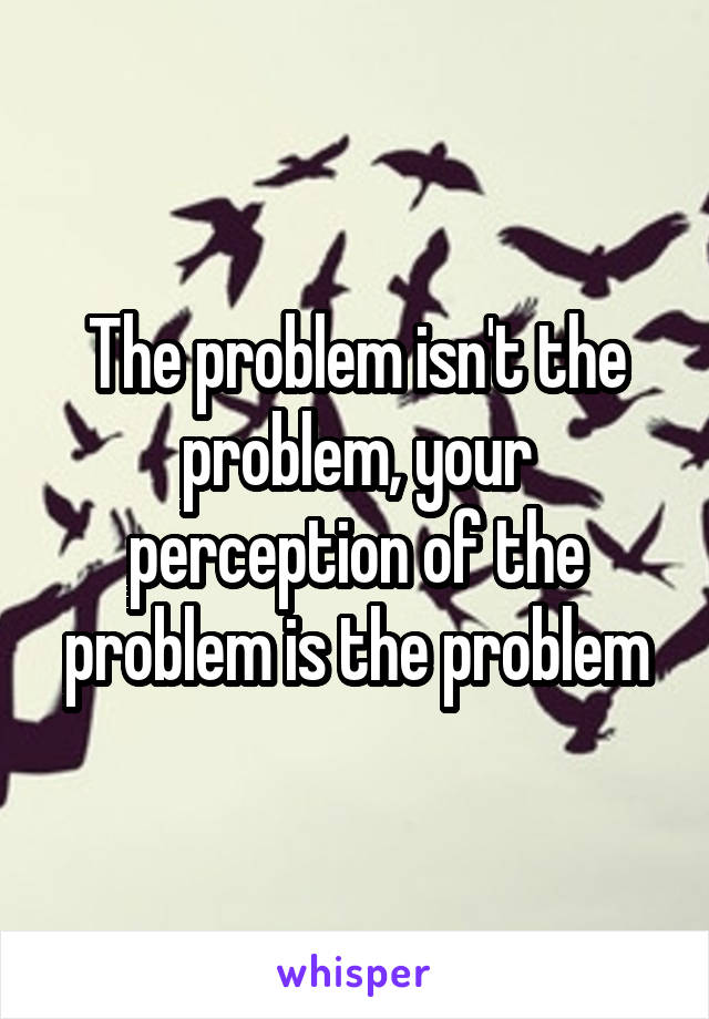 The problem isn't the problem, your perception of the problem is the problem
