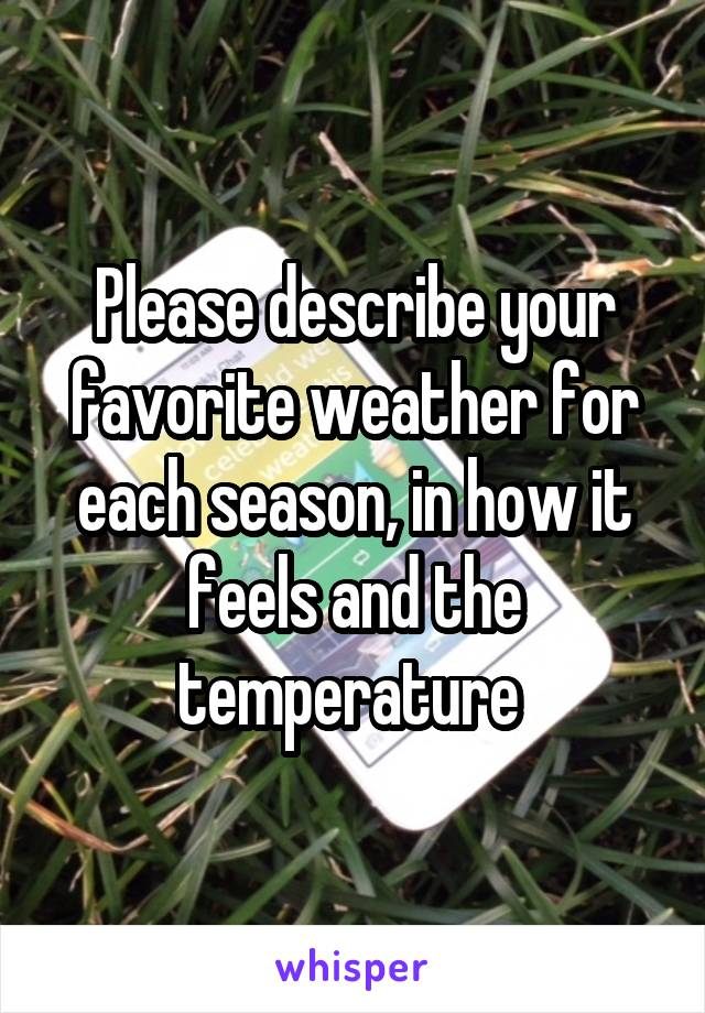Please describe your favorite weather for each season, in how it feels and the temperature