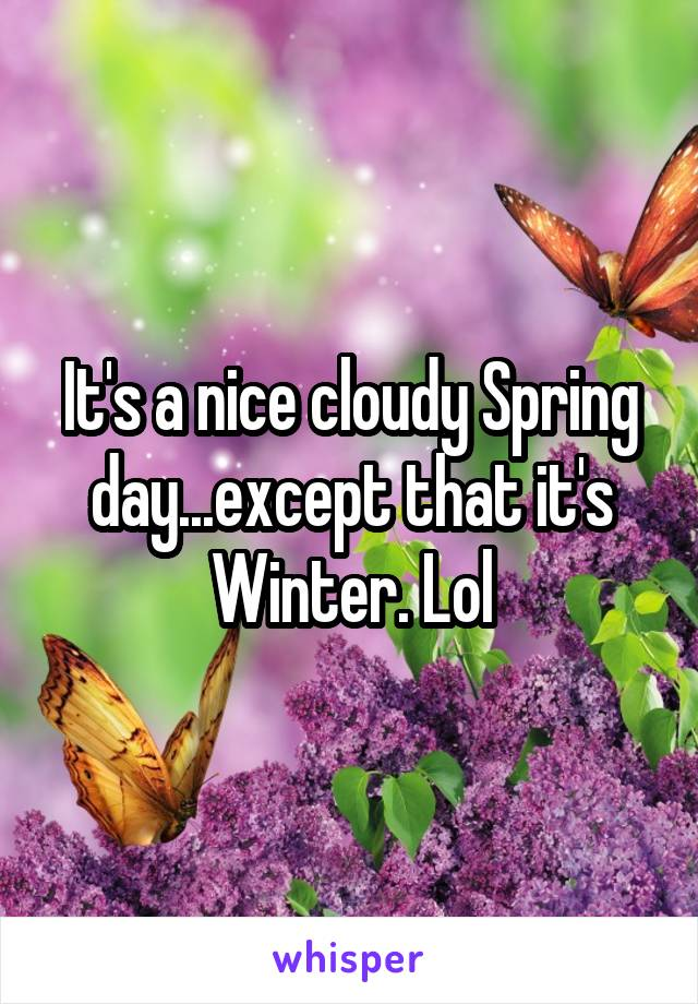 It's a nice cloudy Spring day...except that it's Winter. Lol