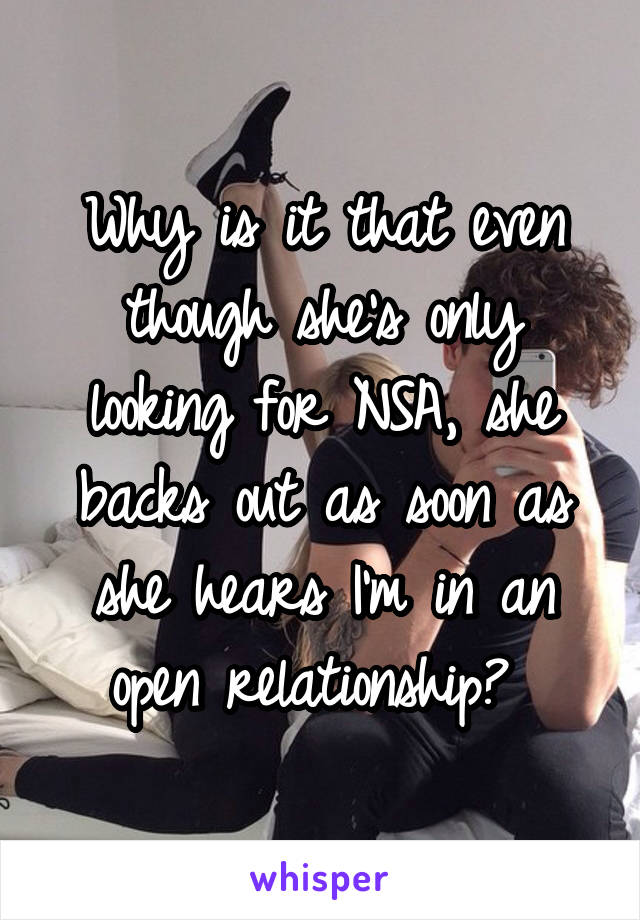 Why is it that even though she's only looking for NSA, she backs out as soon as she hears I'm in an open relationship?