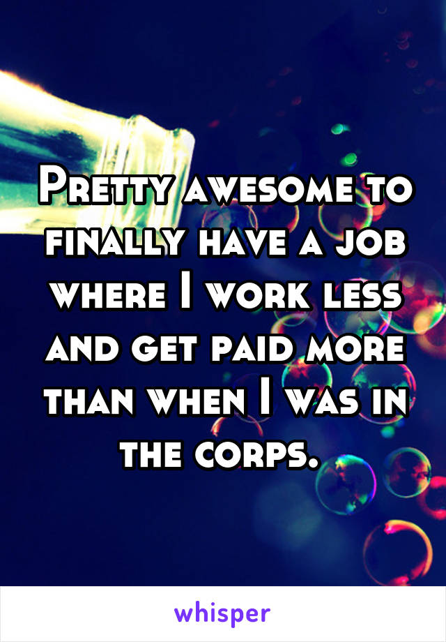 Pretty awesome to finally have a job where I work less and get paid more than when I was in the corps.