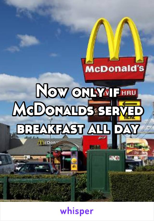 Now only if McDonalds served breakfast all day