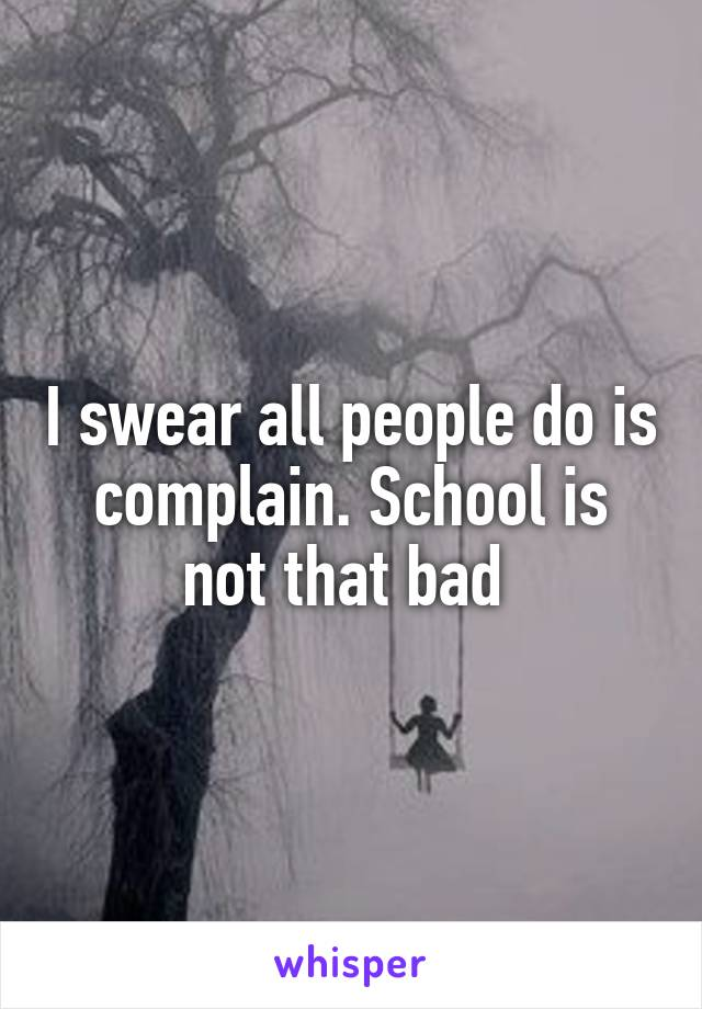I swear all people do is complain. School is not that bad
