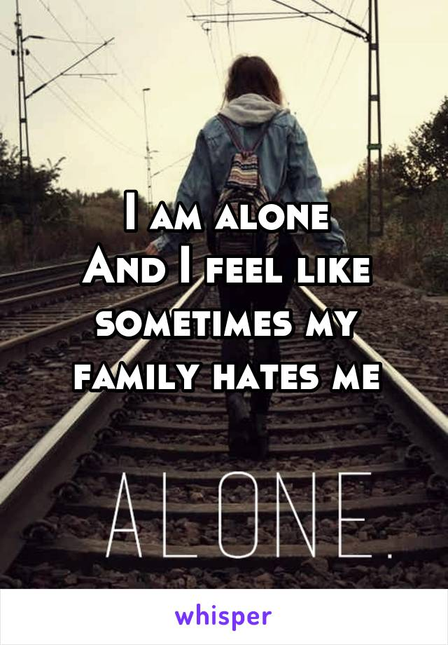 I am alone And I feel like sometimes my family hates me