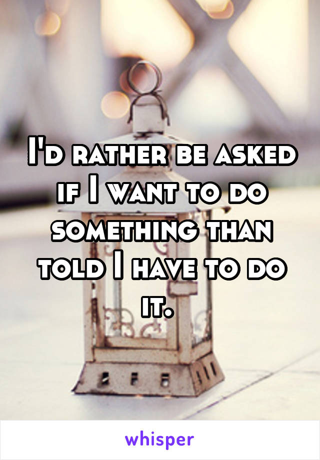 I'd rather be asked if I want to do something than told I have to do it.