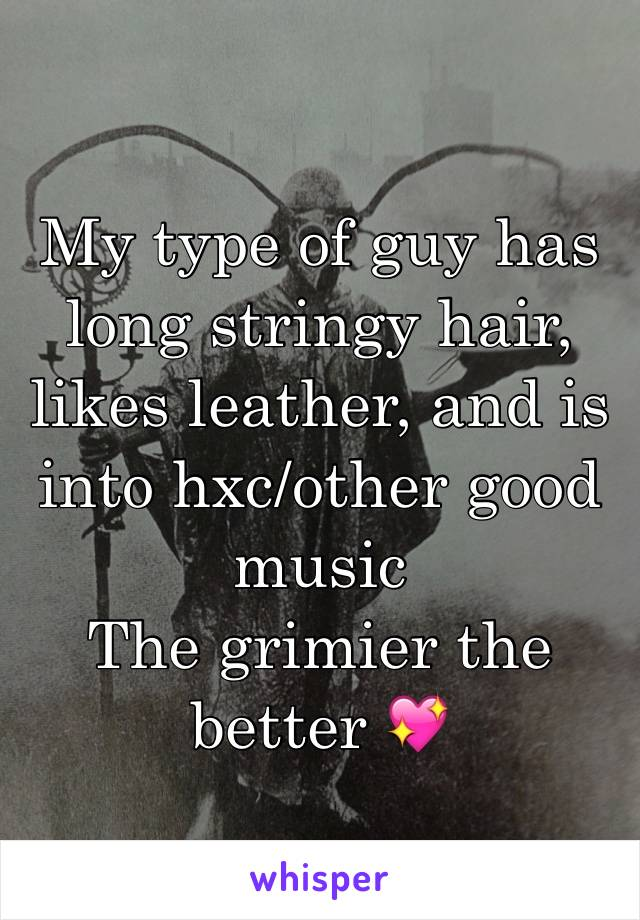 My type of guy has long stringy hair, likes leather, and is into hxc/other good music The grimier the better 💖