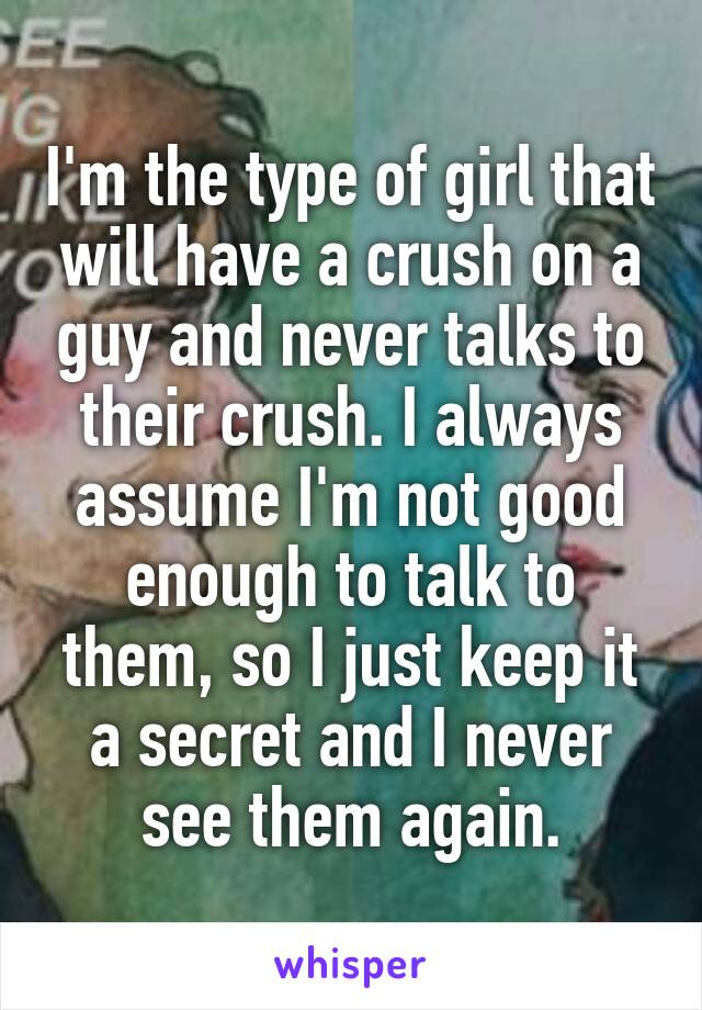 I'm the type of girl that will have a crush on a guy and never talks to their crush. I always assume I'm not good enough to talk to them, so I just keep it a secret and I never see them again.