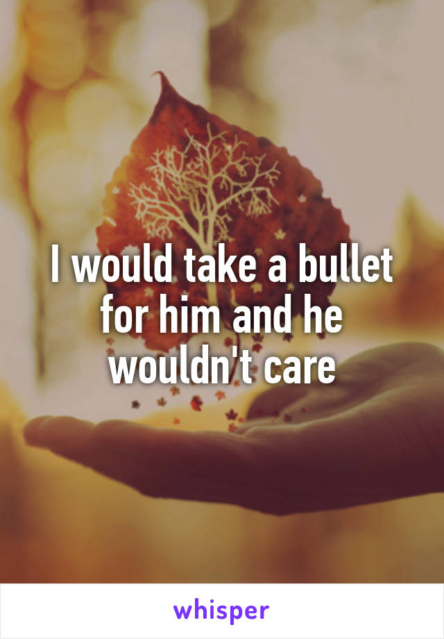 I would take a bullet for him and he wouldn't care