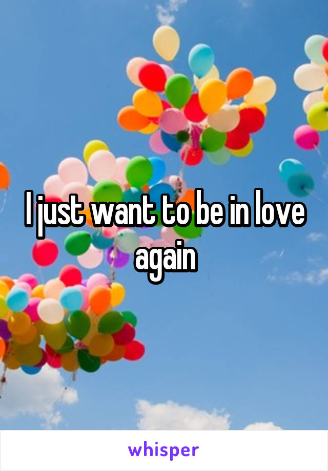 I just want to be in love again