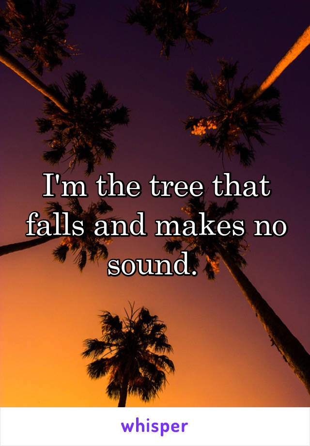 I'm the tree that falls and makes no sound.