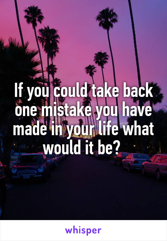 If you could take back one mistake you have made in your life what would it be?