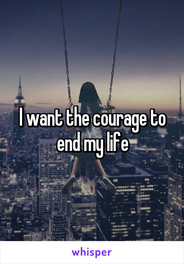 I want the courage to end my life