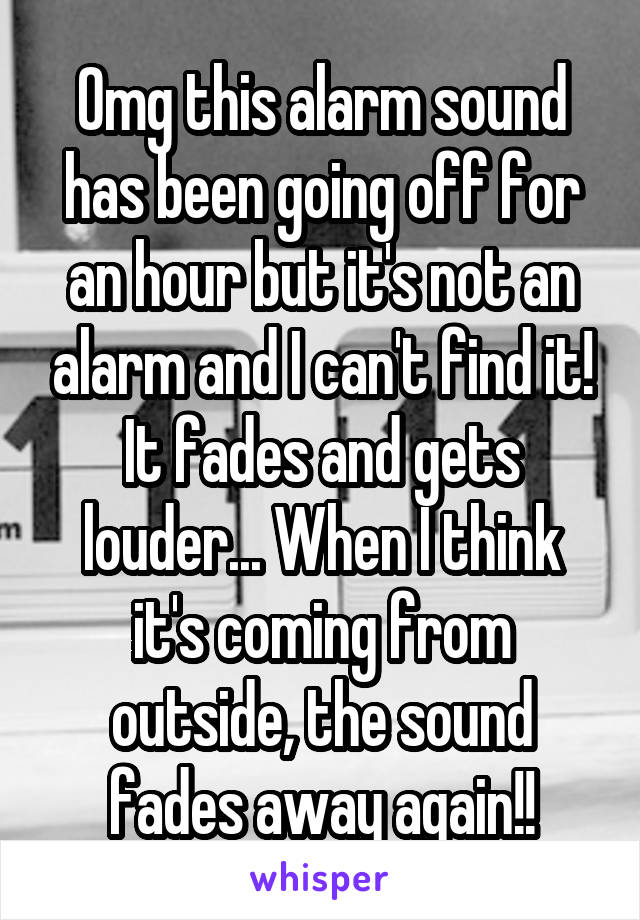 Omg this alarm sound has been going off for an hour but it's not an alarm and I can't find it! It fades and gets louder... When I think it's coming from outside, the sound fades away again!!