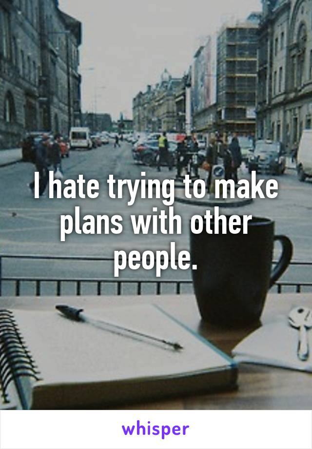 I hate trying to make plans with other people.