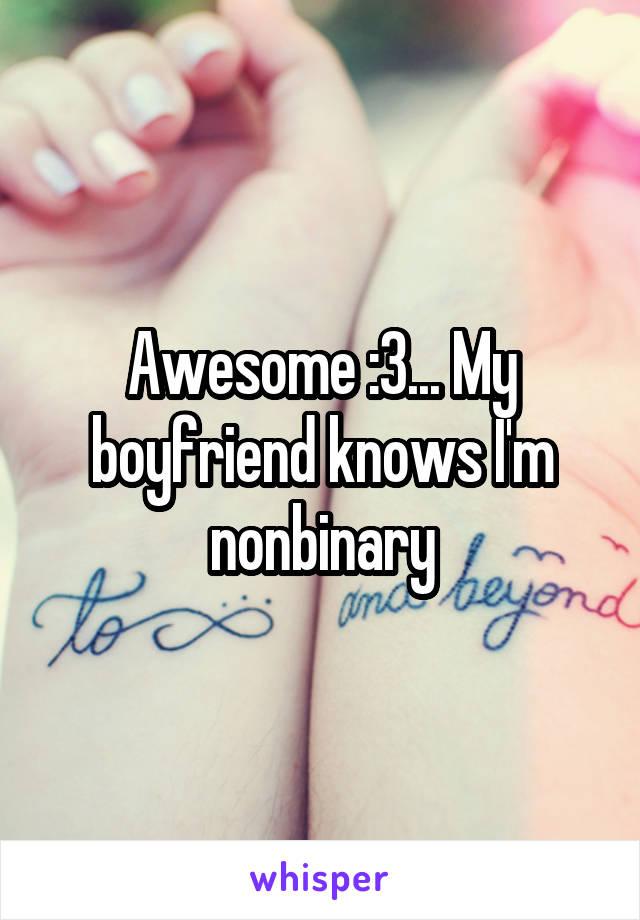 Awesome :3... My boyfriend knows I'm nonbinary