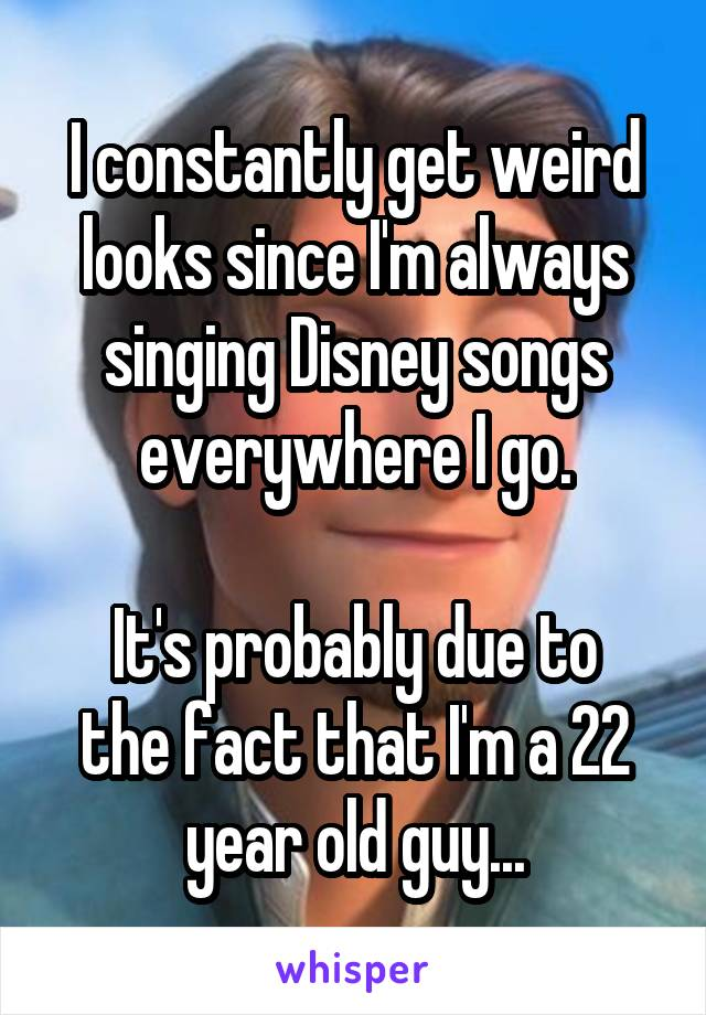 I constantly get weird looks since I'm always singing Disney songs everywhere I go.  It's probably due to the fact that I'm a 22 year old guy...