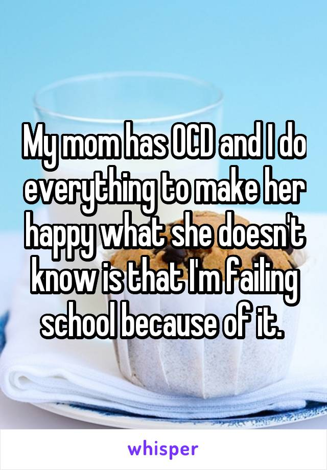 My mom has OCD and I do everything to make her happy what she doesn't know is that I'm failing school because of it.