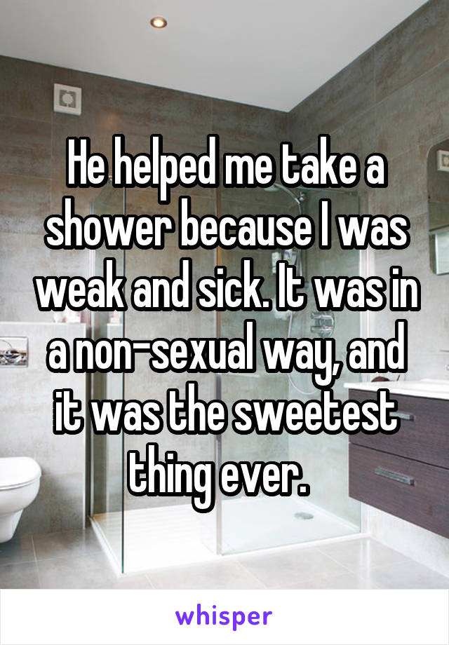 He helped me take a shower because I was weak and sick. It was in a non-sexual way, and it was the sweetest thing ever.