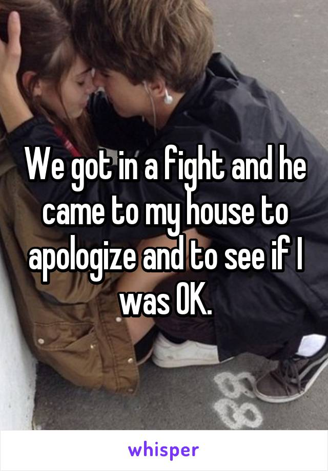 We got in a fight and he came to my house to apologize and to see if I was OK.