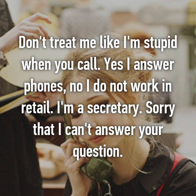 Don't treat me like I'm stupid when you call. Yes I answer phones, no I do not work in retail. I'm a secretary. Sorry that I can't answer your question.
