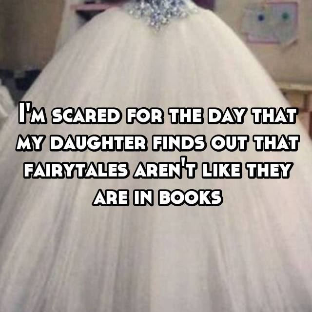 I'm scared for the day that my daughter finds out that fairytales aren't like they are in books