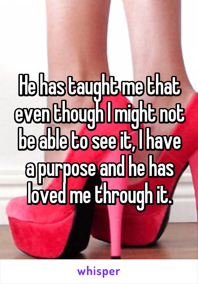 He has taught me that even though I might not be able to see it, I have a purpose and he has loved me through it.